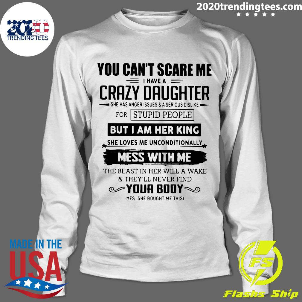 You Can't Scare Me I Have A Crazy Daughter But I Am Her King Mess With Me Your Body Shirt Longsleeve