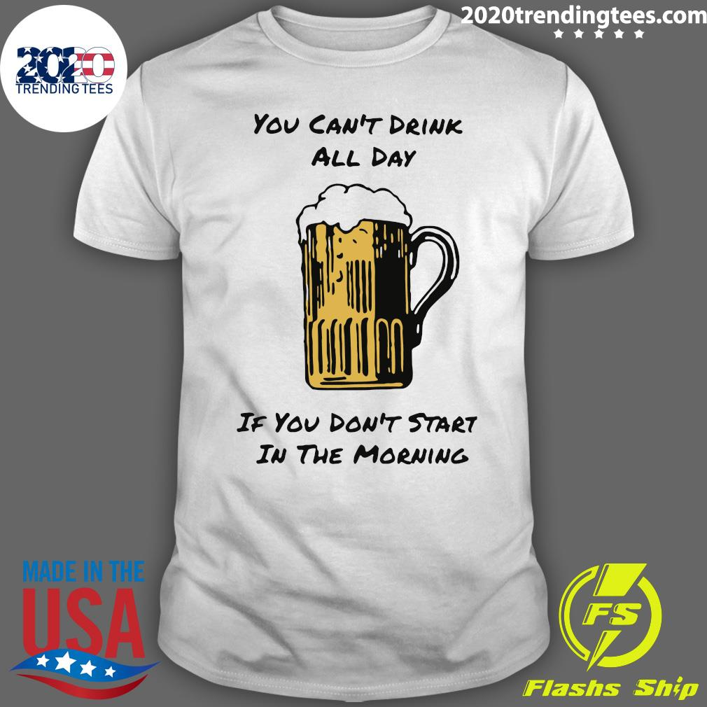 Beer You Can't Drink All Day If You Don't Start in The Morning Shirt