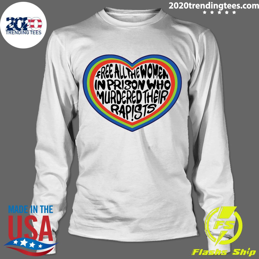 Free All The Women In Prison Who Murdered Their Rapists Shirt Longsleeve