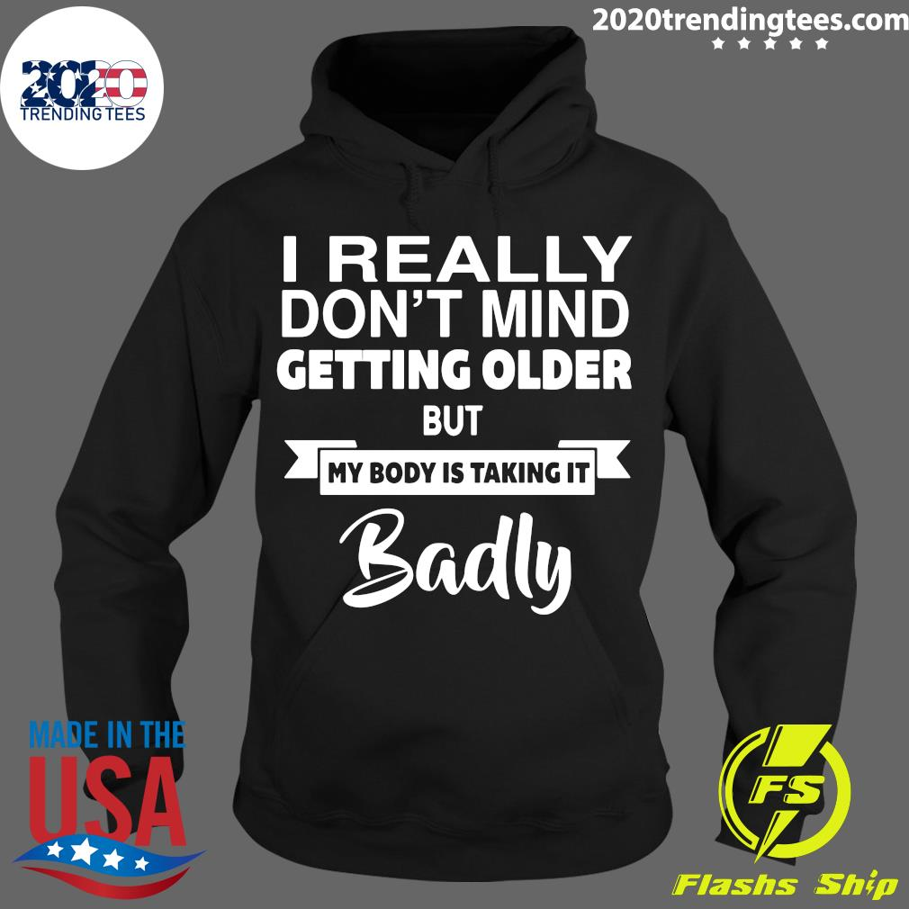 I Don't Mind Getting Older My Body is Taking it Badly Shirt Hoodie
