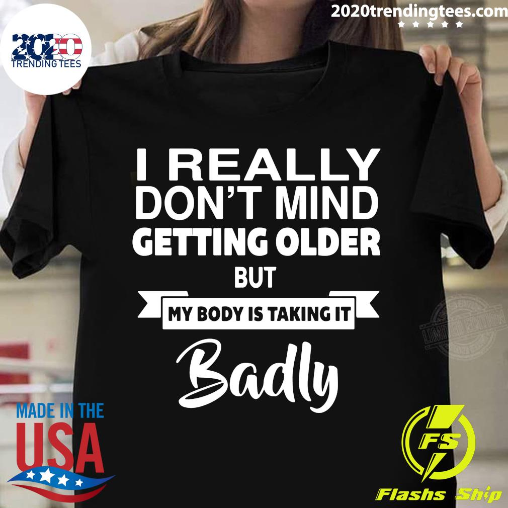 I Don't Mind Getting Older My Body is Taking it Badly Shirt