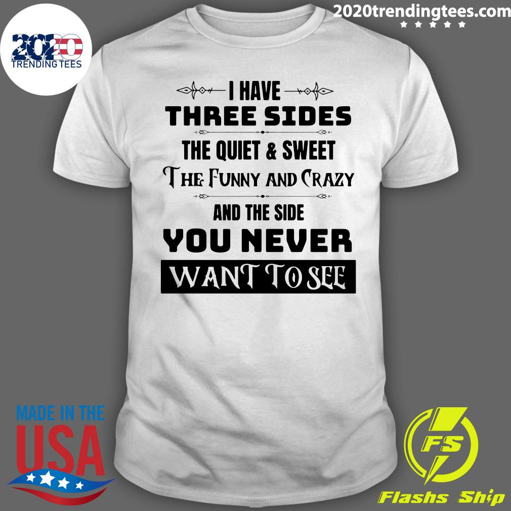 I Have Three Sides The Quiet And Sweet And The Side You Never Want To See Shirt