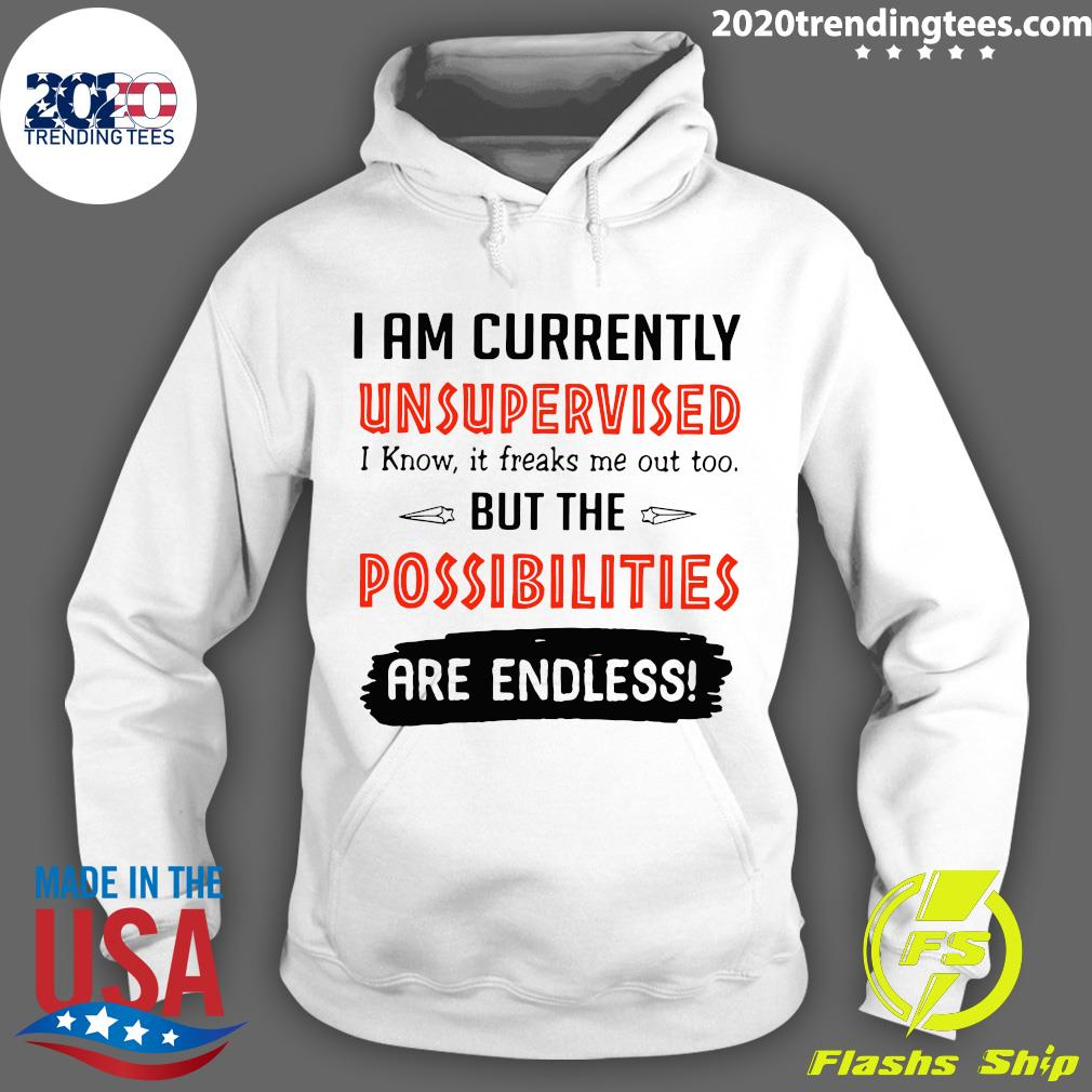 I'm Currently Unsupervised I Know It Freaks Me Out Too But The Possibilities Shirt Hoodie