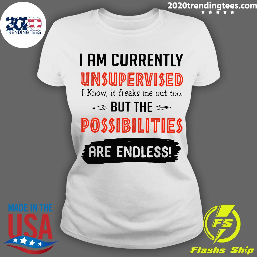 I'm Currently Unsupervised I Know It Freaks Me Out Too But The Possibilities Shirt Ladies tee