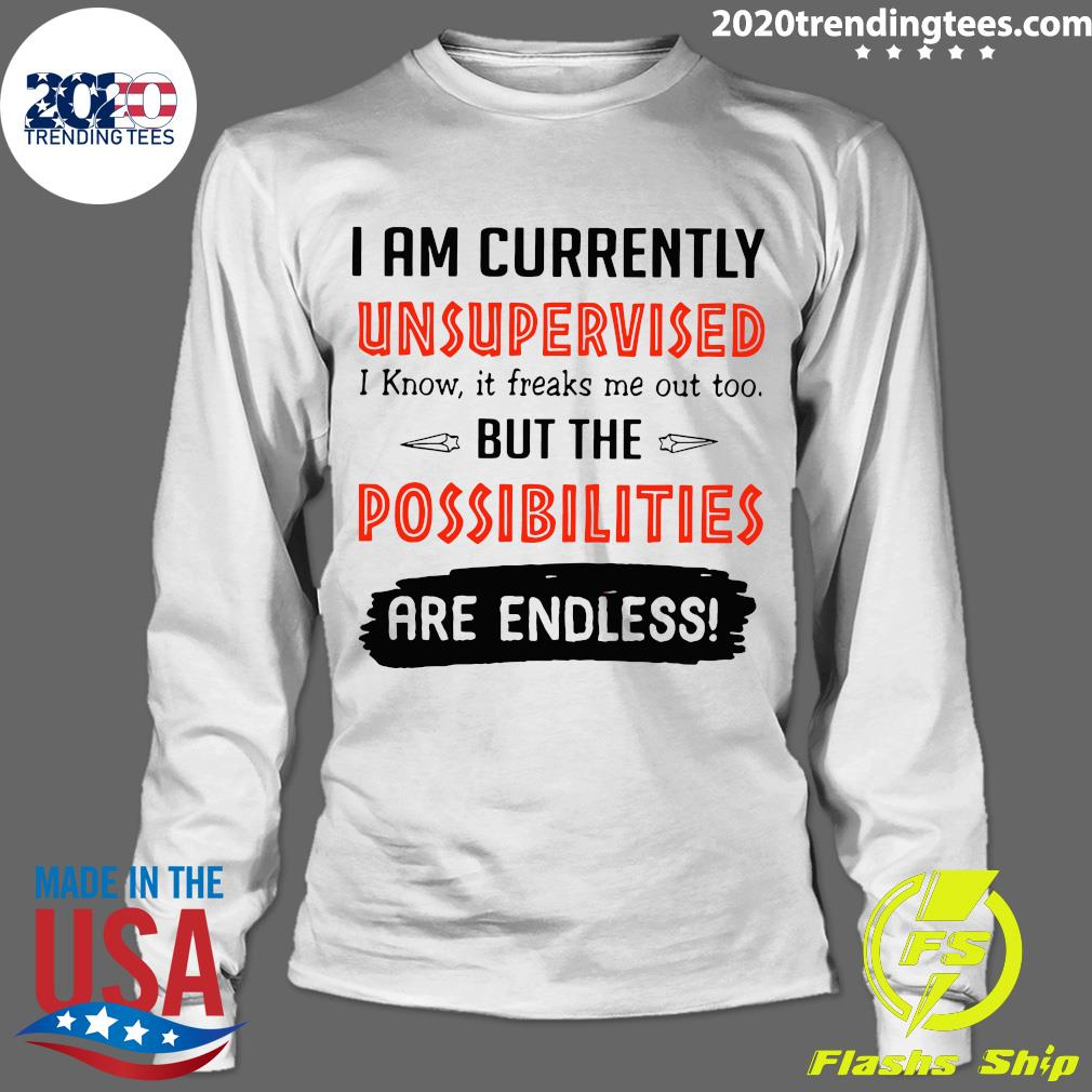 I'm Currently Unsupervised I Know It Freaks Me Out Too But The Possibilities Shirt Longsleeve