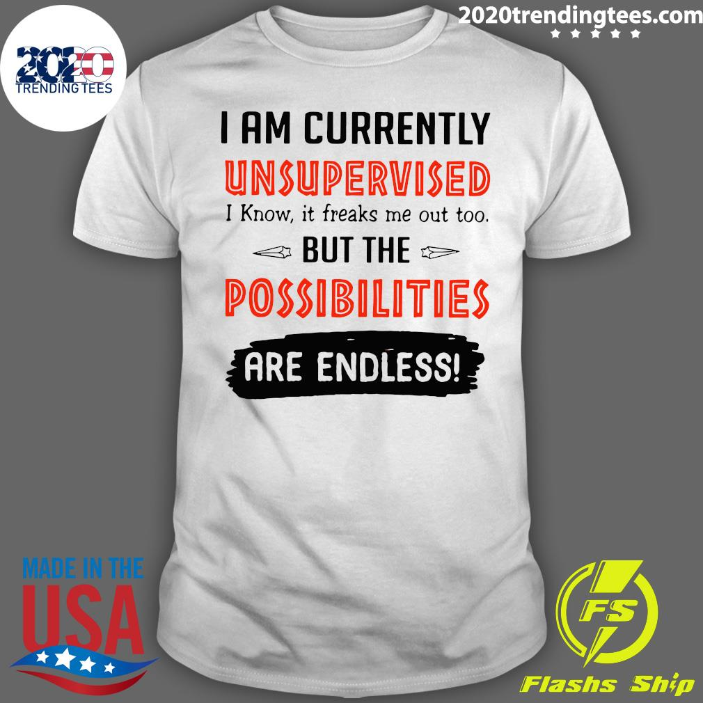 I'm Currently Unsupervised I Know It Freaks Me Out Too But The Possibilities Shirt