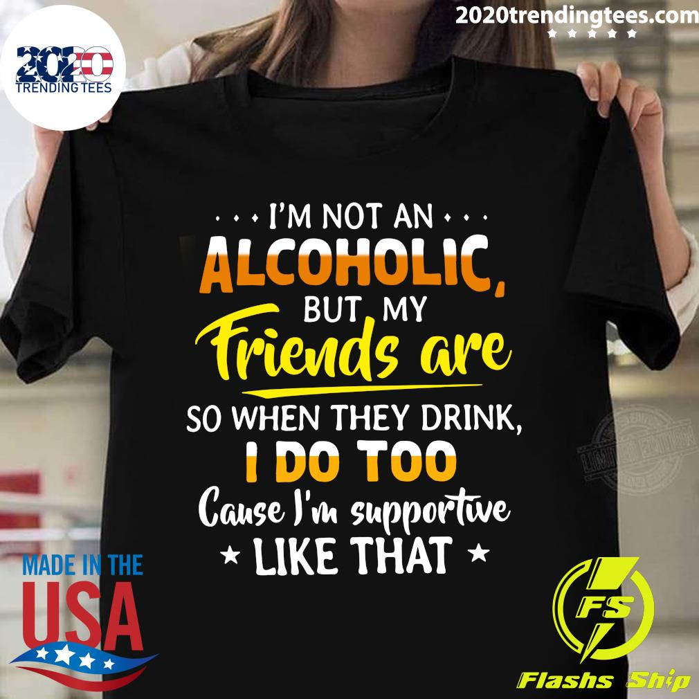 I'm Not An Alcoholic But My Friends Are So When They Drink I Do Too Cause I'm Supportwe Like That Shirt