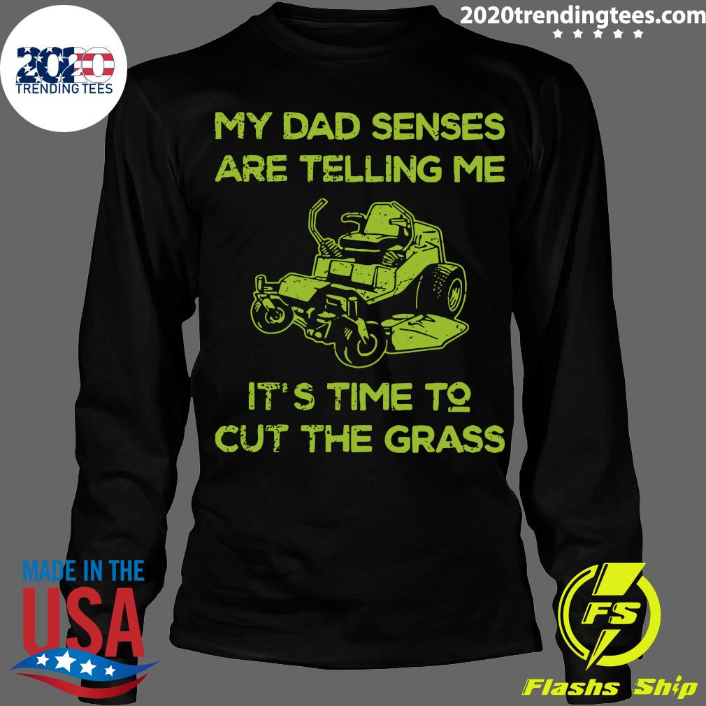 My Dad Senses Are Telling Me It's Time To Cut The Grass Shirt Longsleeve