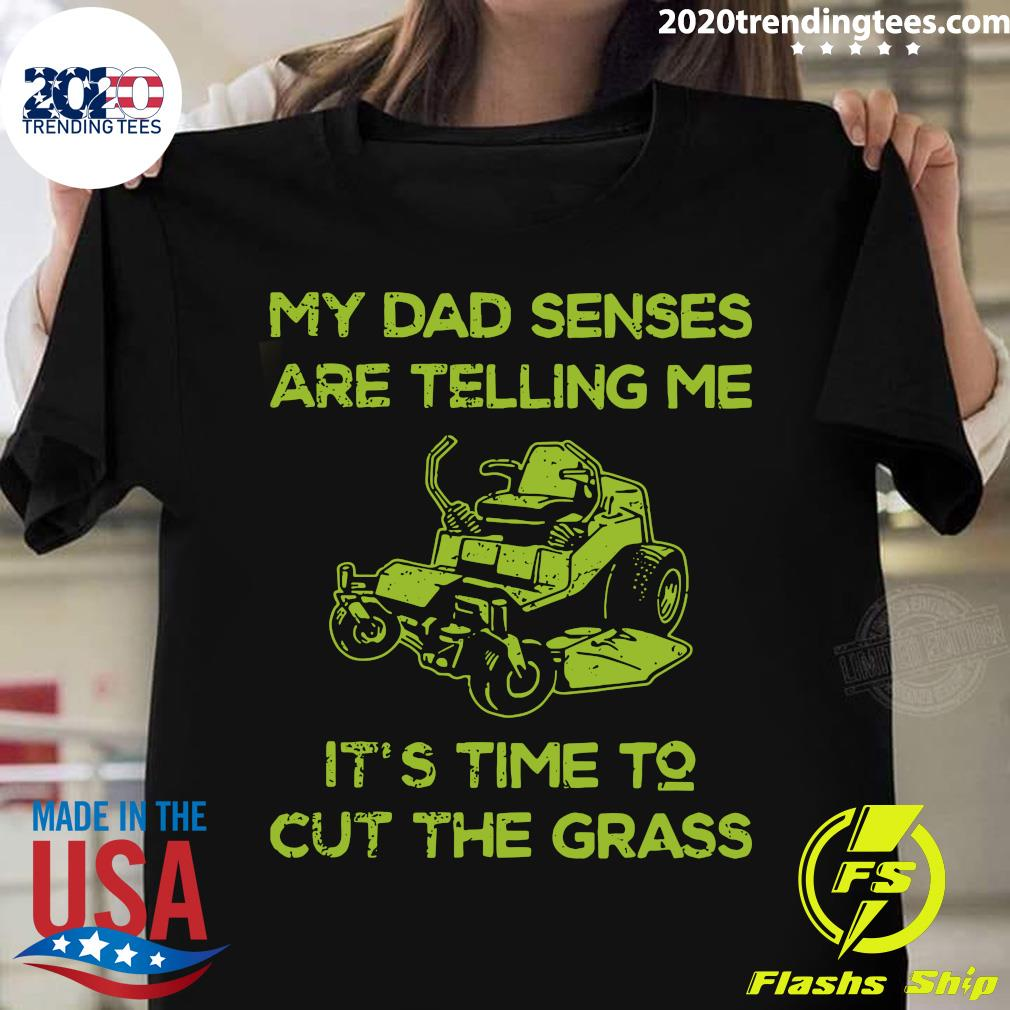 My Dad Senses Are Telling Me It's Time To Cut The Grass Shirt