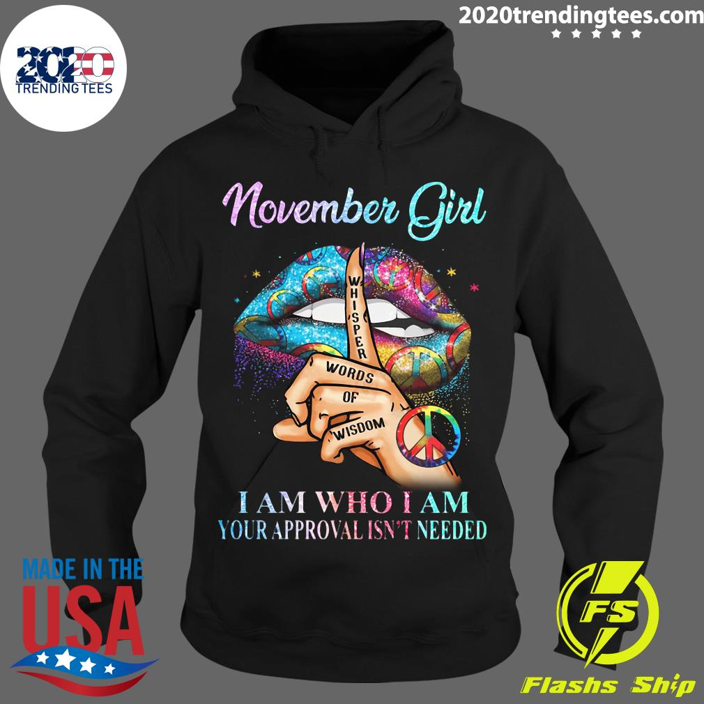 November Girl Whisper Words Of Wisdom I Am Who I Am Your Approval Isn't Needed Shirt Hoodie