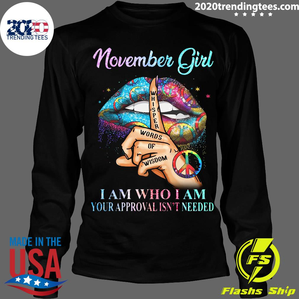 November Girl Whisper Words Of Wisdom I Am Who I Am Your Approval Isn't Needed Shirt Longsleeve