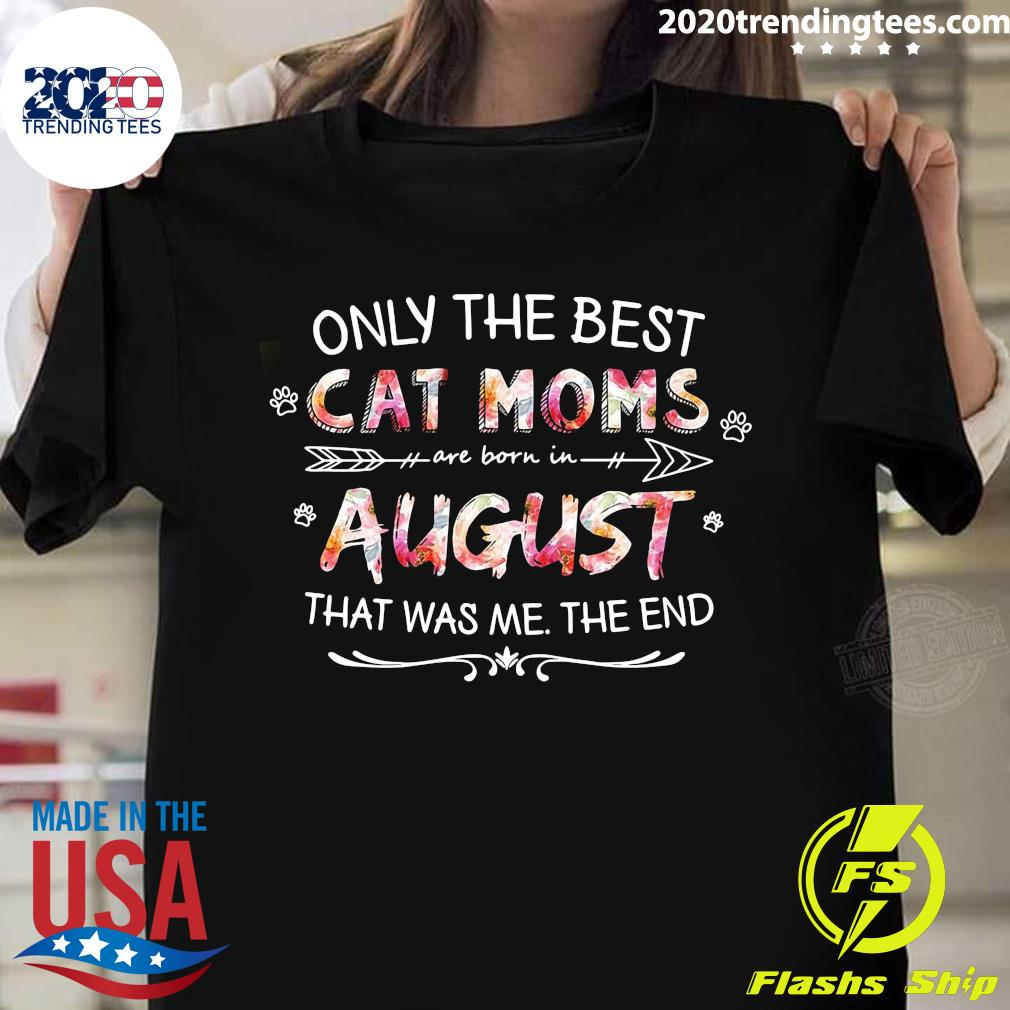 Only The Best Cat Moms Are Born In August That Was Me The End Shirt