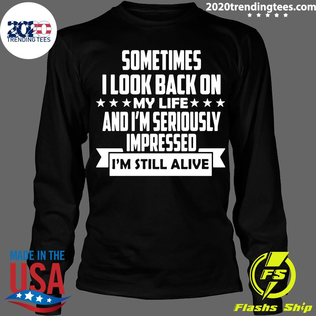 Sometimes I Look Back On My Life And I'm Seriously Impressed I Am Still Alive Shirt Longsleeve