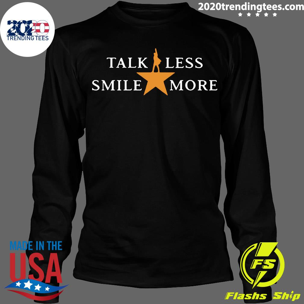 Talk Less Smile More Hamilton Musical Theatre Inspirational Political Quote Shirt Longsleeve