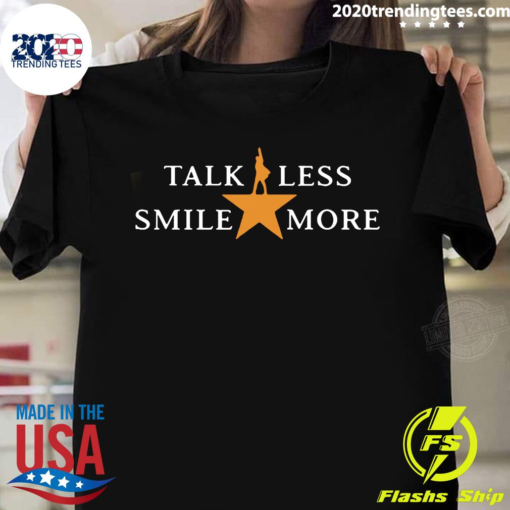 Talk Less Smile More Hamilton Musical Theatre Inspirational Political Quote Shirt