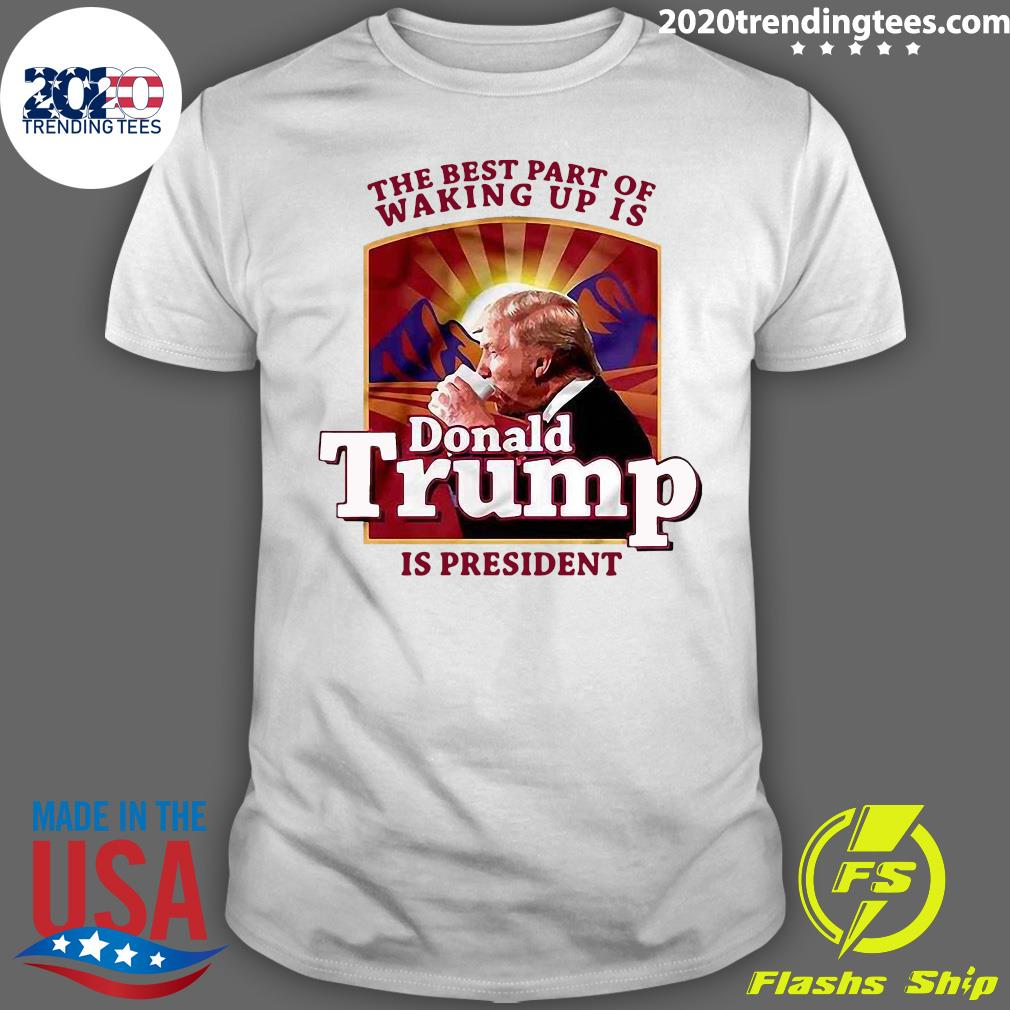 The Best Part Of Waking Up Is Donald Trump Is President Shirt