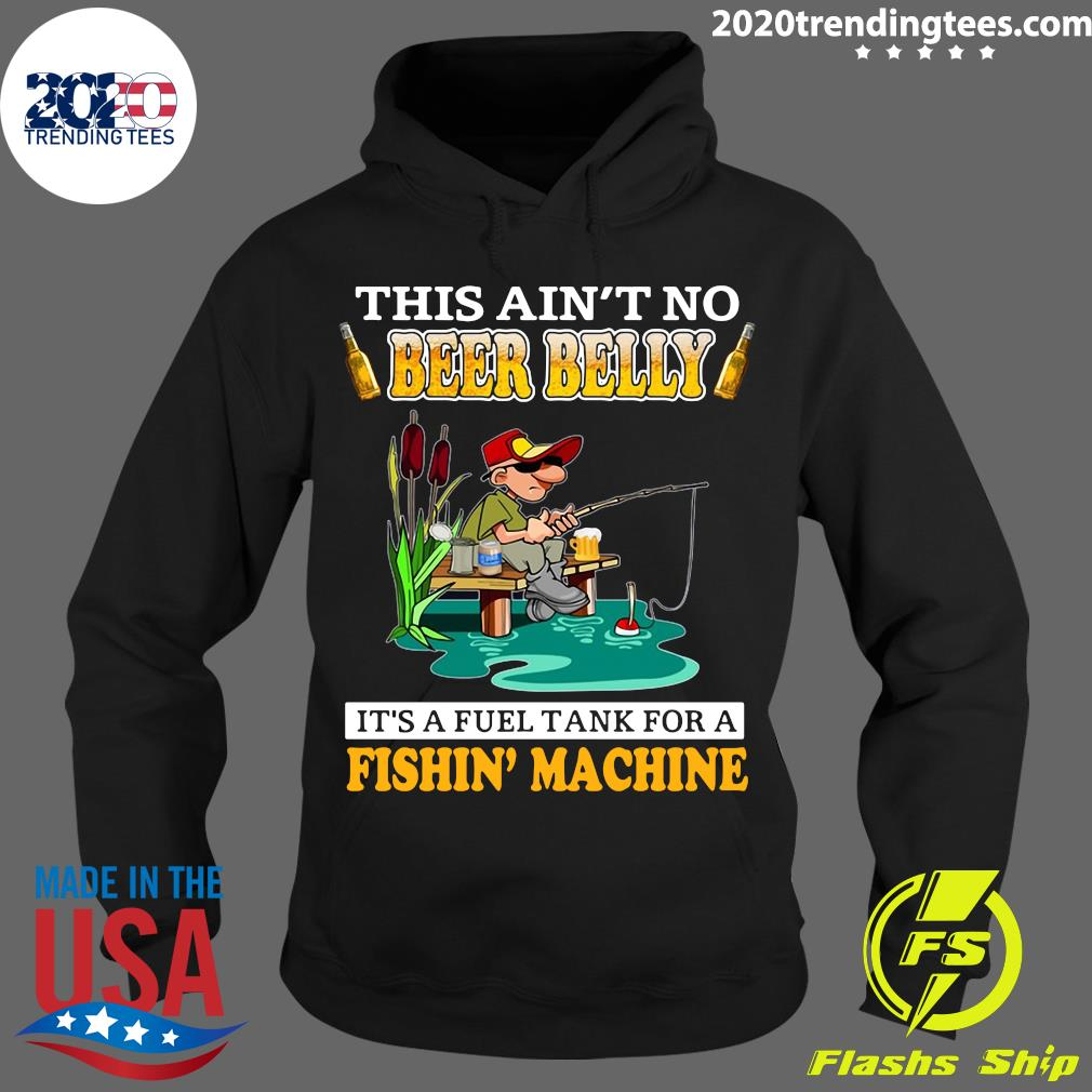 This Ain't No Beer Belly It's A Fuel Tank For A Fishin' Machine Shirt Hoodie