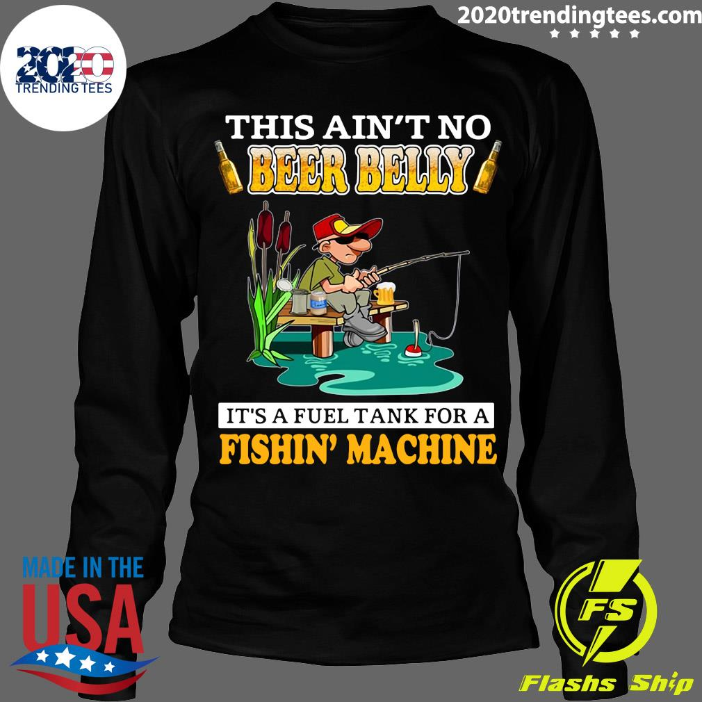 This Ain't No Beer Belly It's A Fuel Tank For A Fishin' Machine Shirt Longsleeve