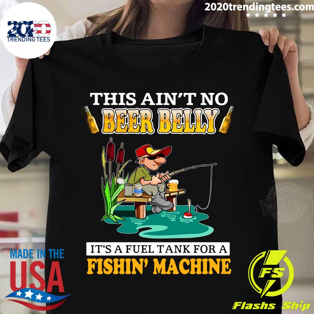 This Ain't No Beer Belly It's A Fuel Tank For A Fishin' Machine Shirt