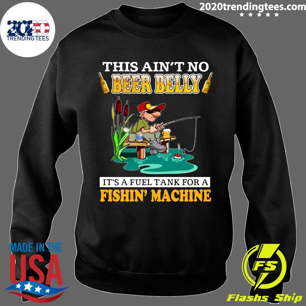This Ain't No Beer Belly It's A Fuel Tank For A Fishin' Machine Shirt Sweater