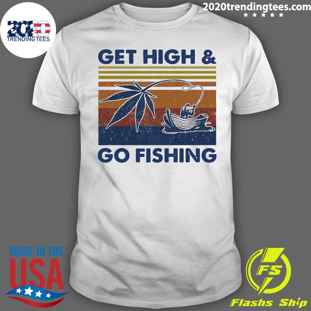 Weed Get High And Go Fishing Vintage Shirt