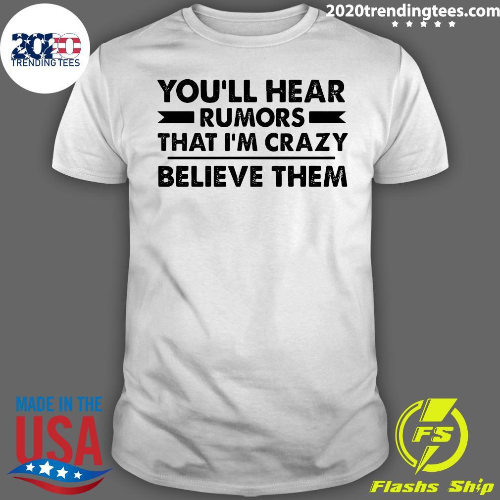 You'll Hear Rumors That I'm Crazy Believe Them Shirt