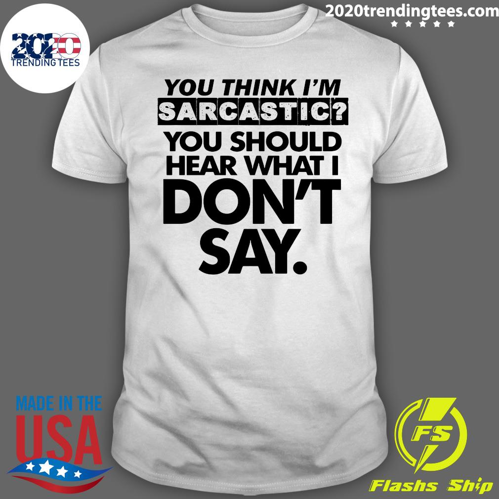 You Think I'm Sarcastic You Should Hear What I Don't Say Shirt
