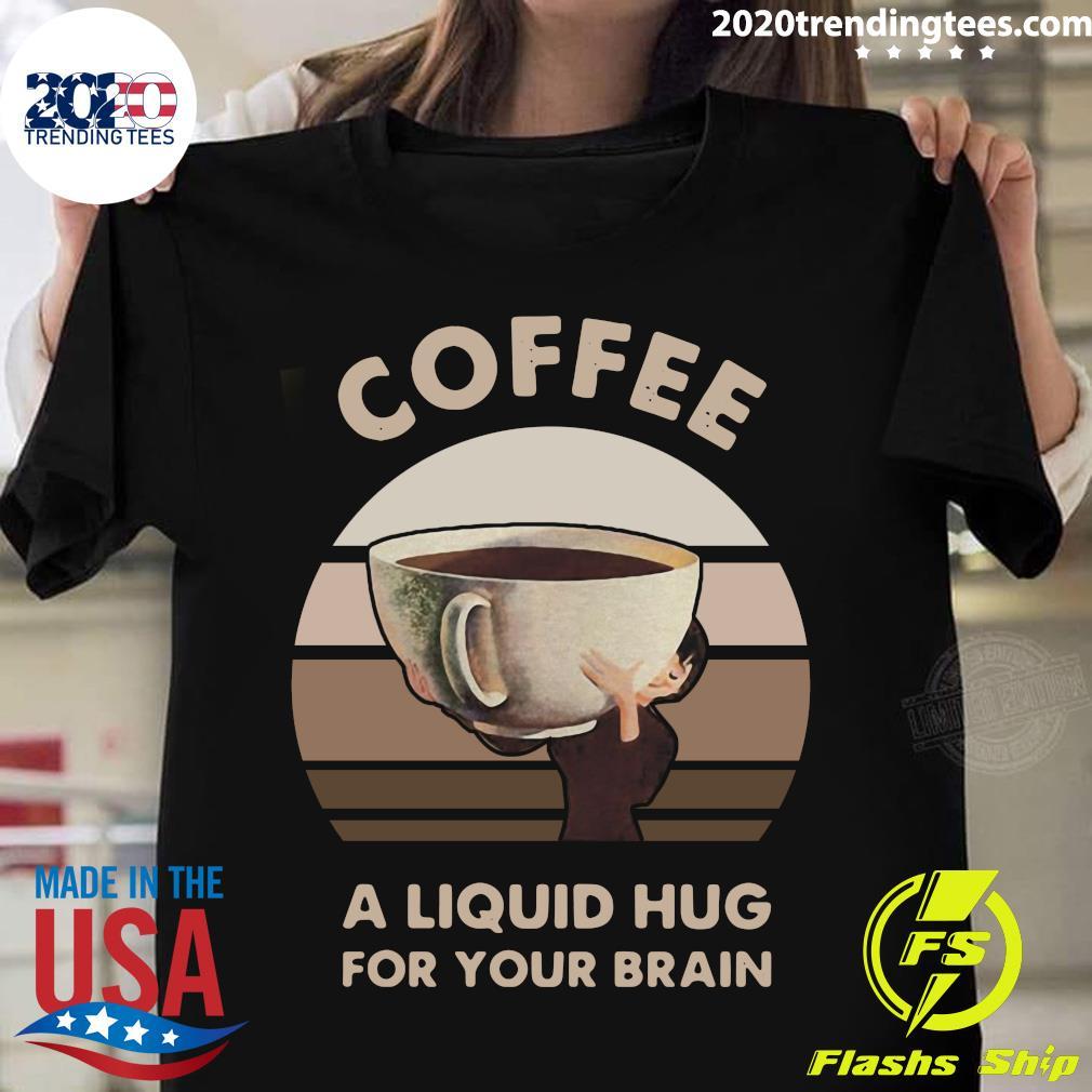 Coffee A Liquid Hug For Your Brain Shirt