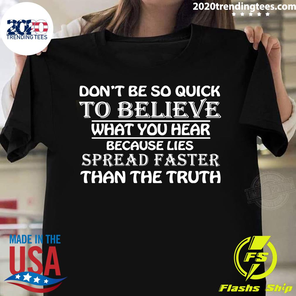 Don't Be So Quick To Believe What You Hear Because Lies Spread Faster Than The Truth Shirt
