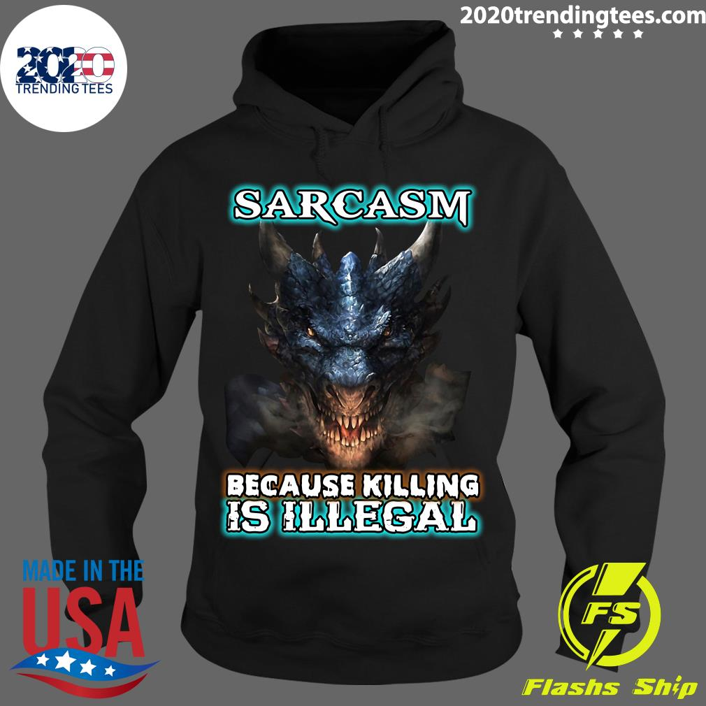 Dragons Sarcasm Because Killing Is Illegal Shirt Hoodie