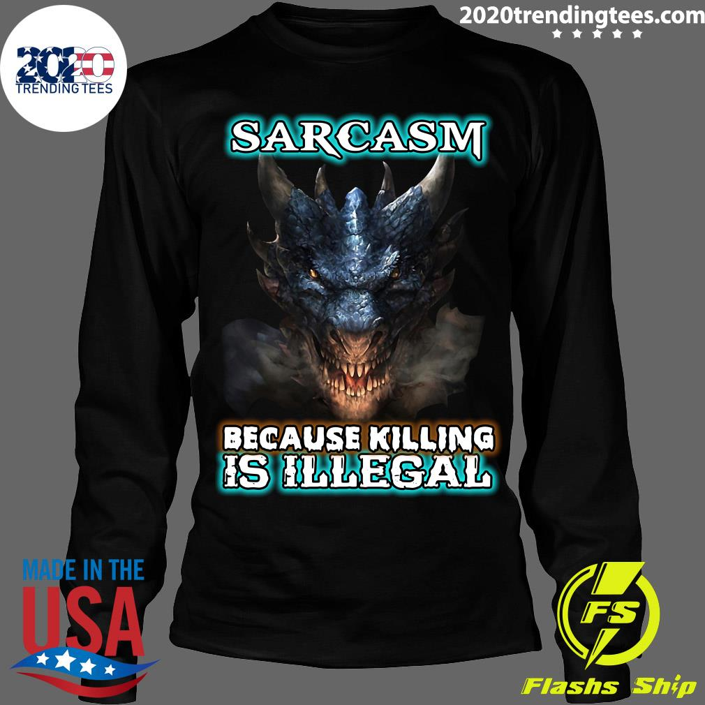 Dragons Sarcasm Because Killing Is Illegal Shirt Longsleeve