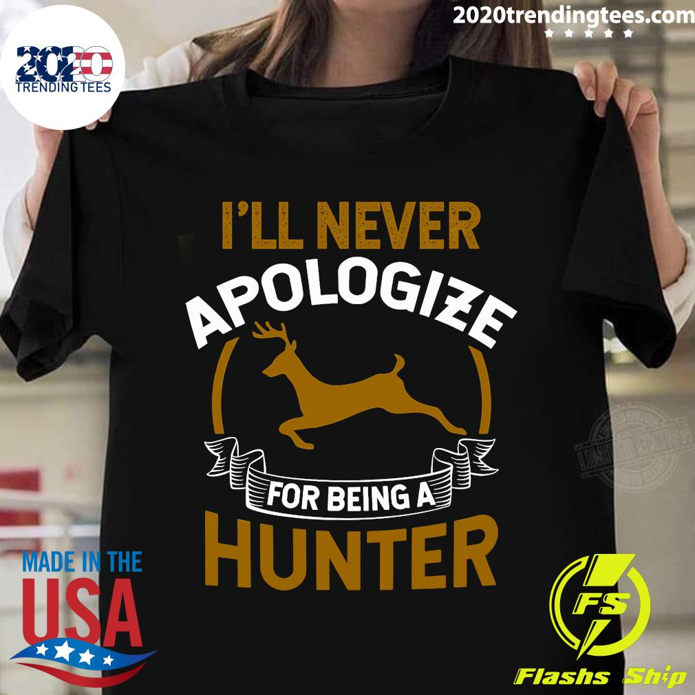Hunting I'll Never Apologize For Being A Hunter Shirt