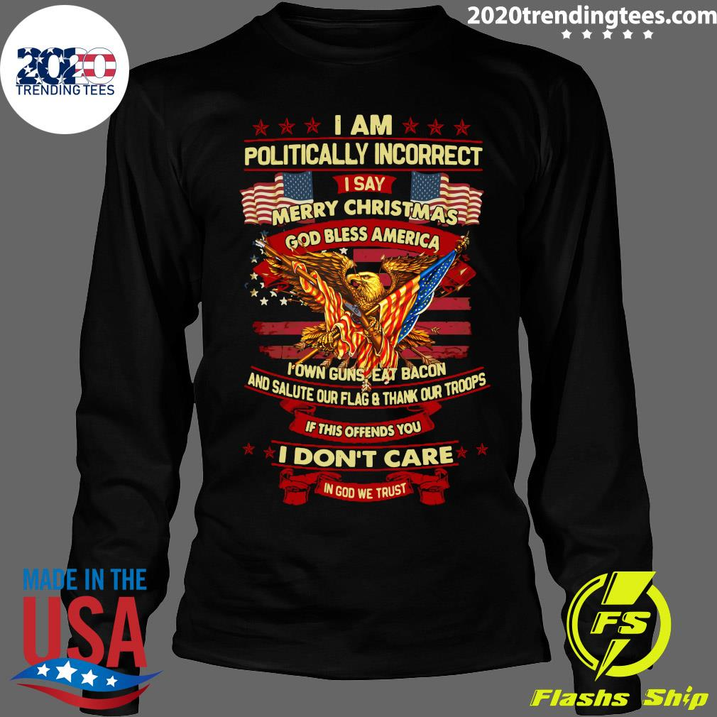 I Am Politically Incorrect I Say Merry Christmas God Bless America I Don't Care In God We Trust Shirt Longsleeve