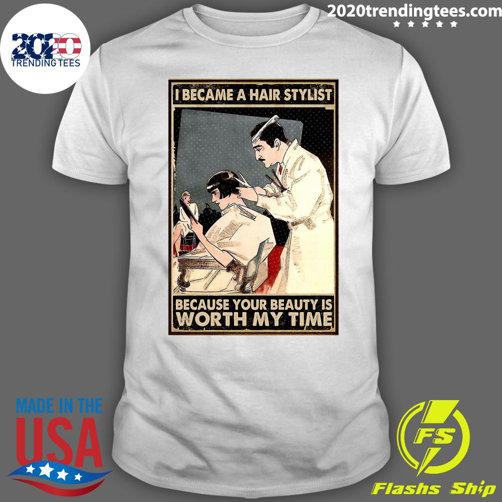 I Became Hair Stylist Because Your Beauty Is Worth My Time Shirt