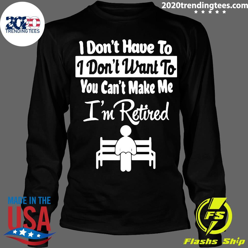 I Don't Have To I Don't Want To You Can't Make Me I'm Retired Shirt Longsleeve