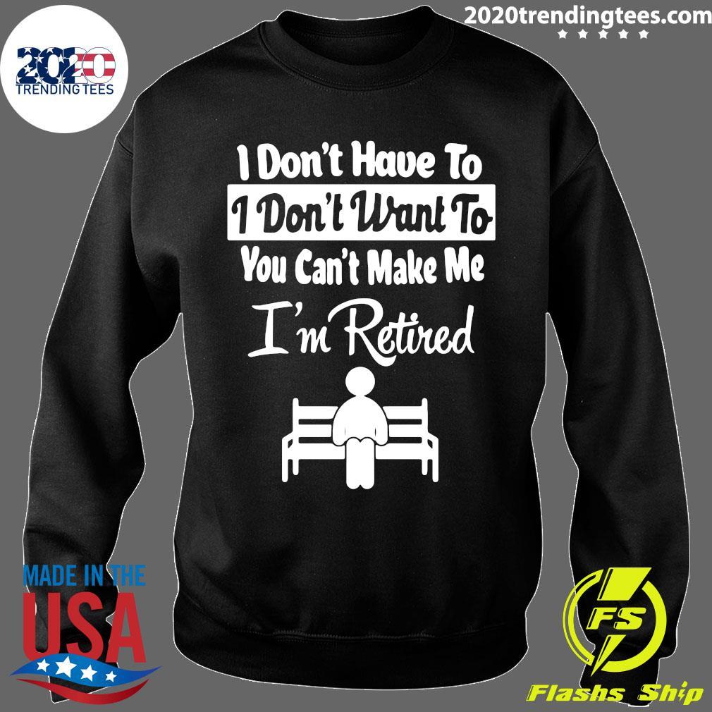 I Don't Have To I Don't Want To You Can't Make Me I'm Retired Shirt Sweater