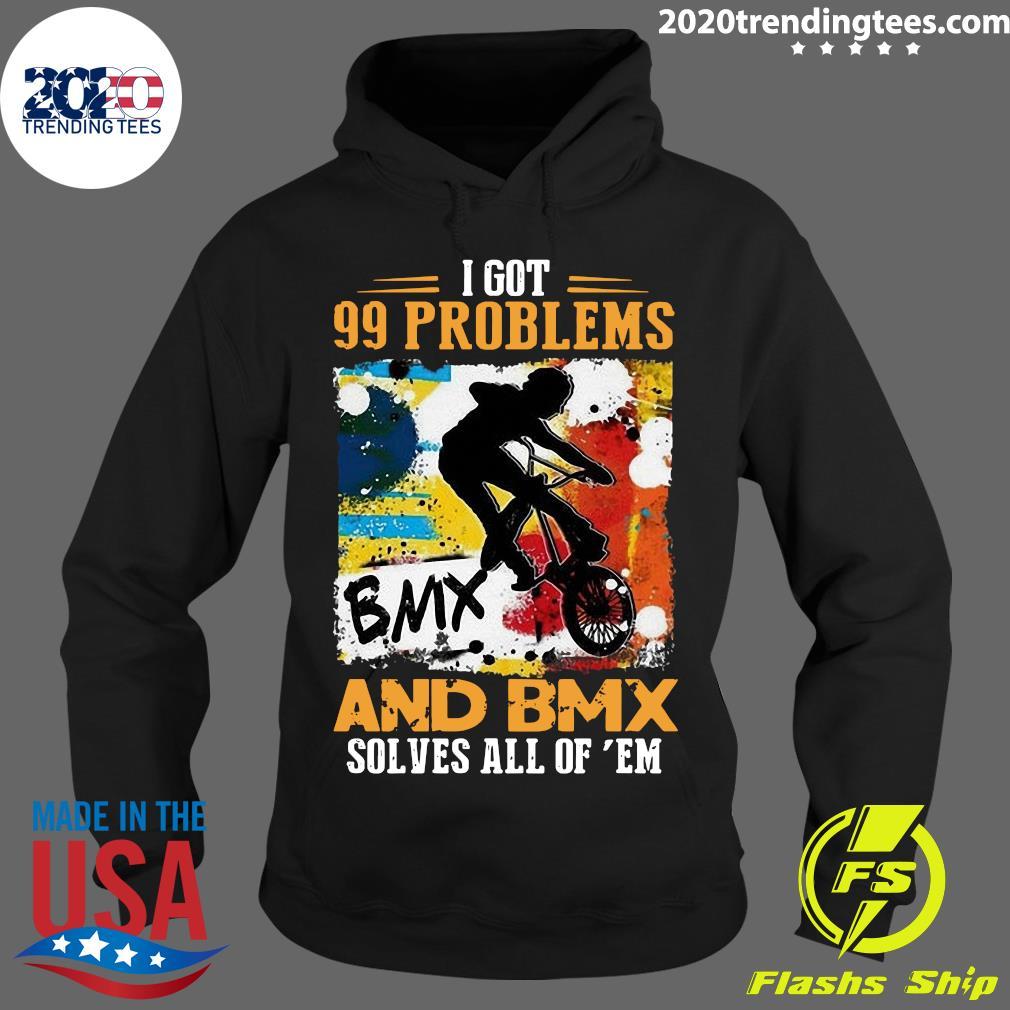 I Got 99 Problems And Bmx Solves All Of Em Shirt Hoodie