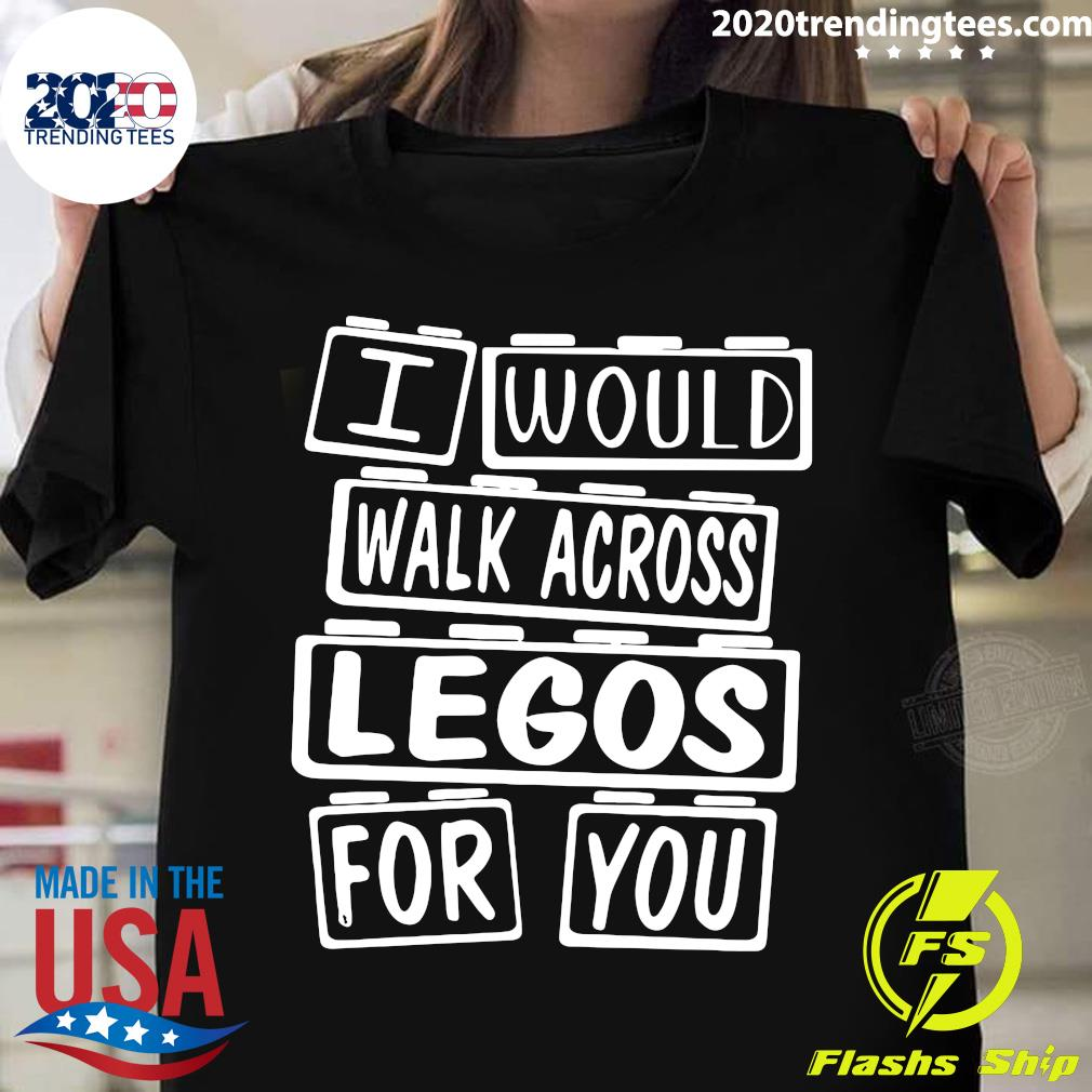 I Would Walk Across Legos For You Shirt