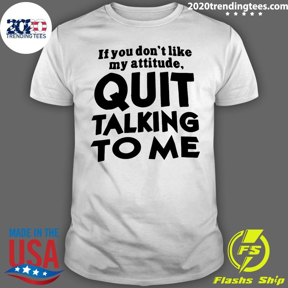 If You Don't Like My Attitude Quit Talking To Me Shirt