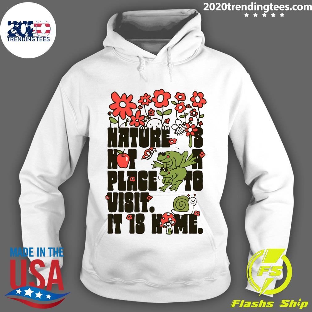 Nature Is Not A Place To Visit It Is Home Shirt Hoodie