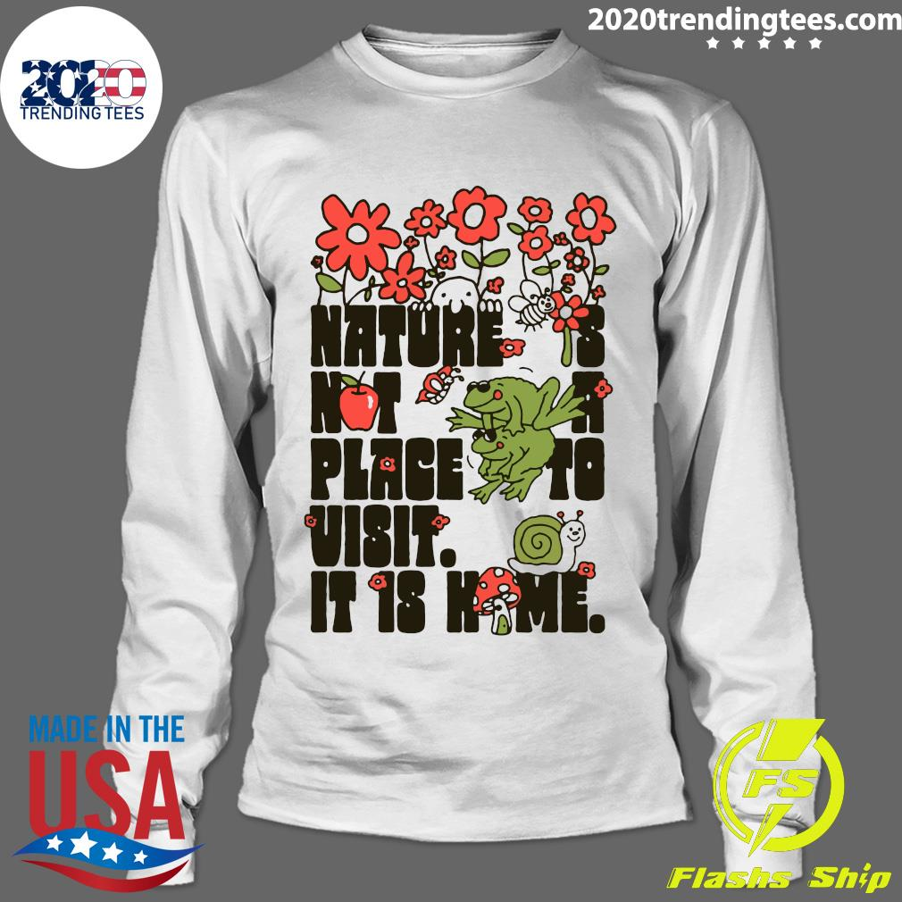 Nature Is Not A Place To Visit It Is Home Shirt Longsleeve