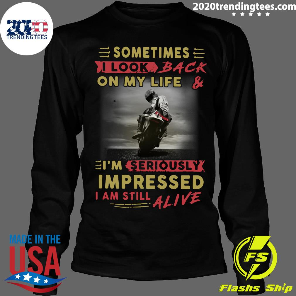 Official Sometimes I Look Back On My Life And I'm Seriously Impressed I Am Still Alive Shirt Longsleeve