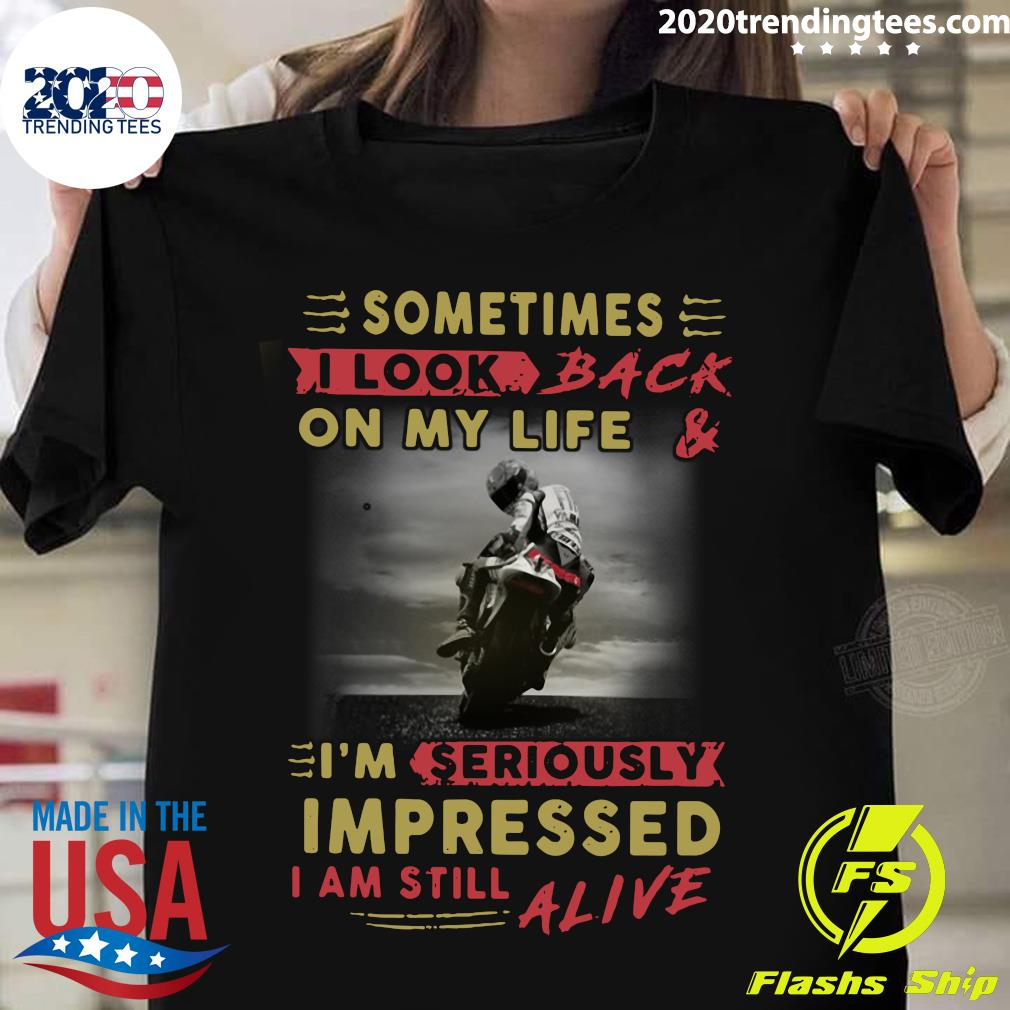 Official Sometimes I Look Back On My Life And I'm Seriously Impressed I Am Still Alive Shirt