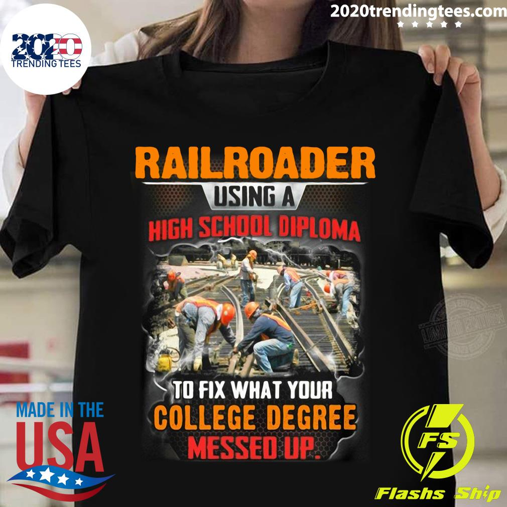 Railroader Using A Highschool Diploma To Fix What Your College Degree Messed Up Shirt