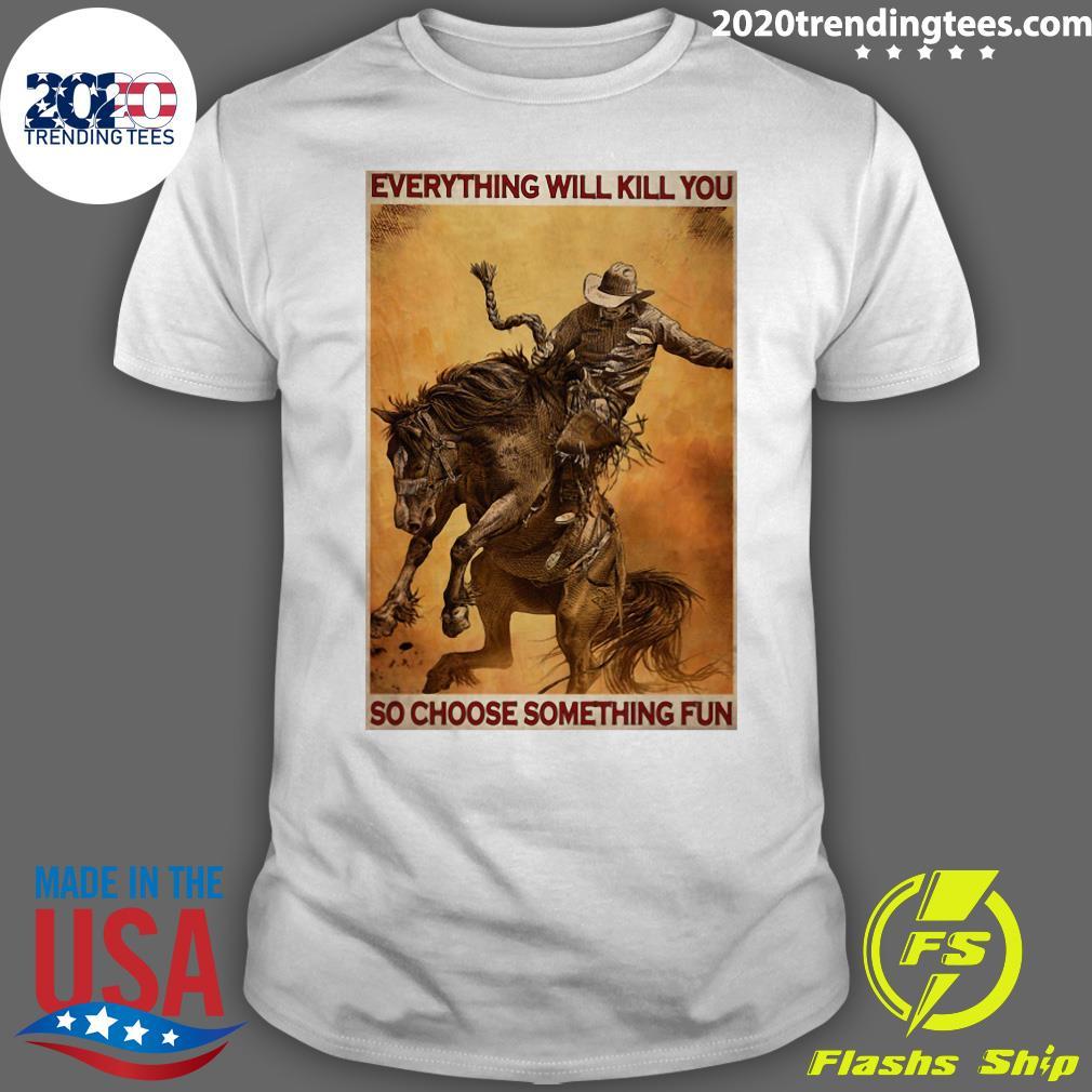 Rodeo Boy Everything Will Kill You So Choose Something Fun Shirt