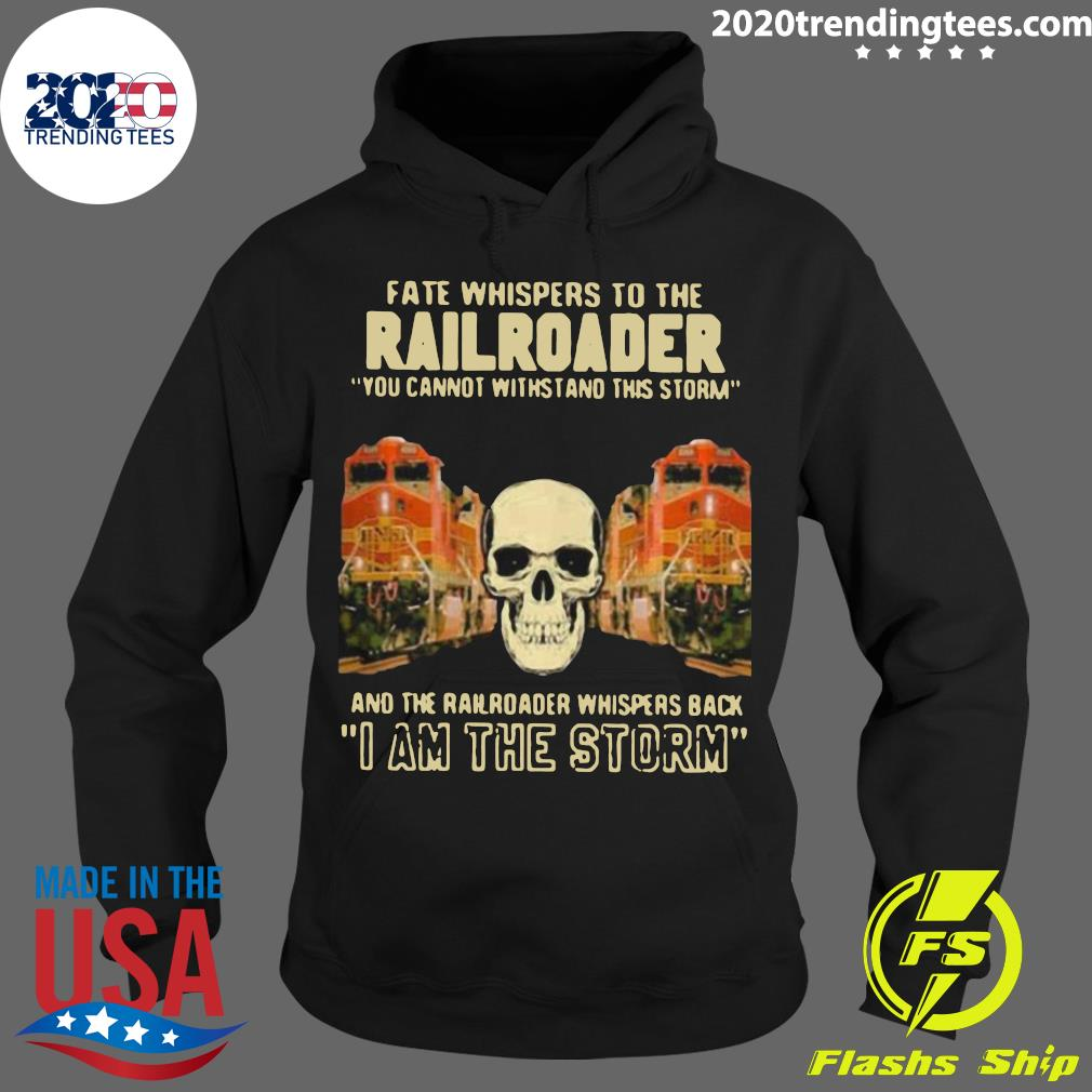 Skull Fate Whispers To The Bnsf Railroader You Cannot Withstand The Storm And The Railroad Back I Am The Storm Shirt Hoodie