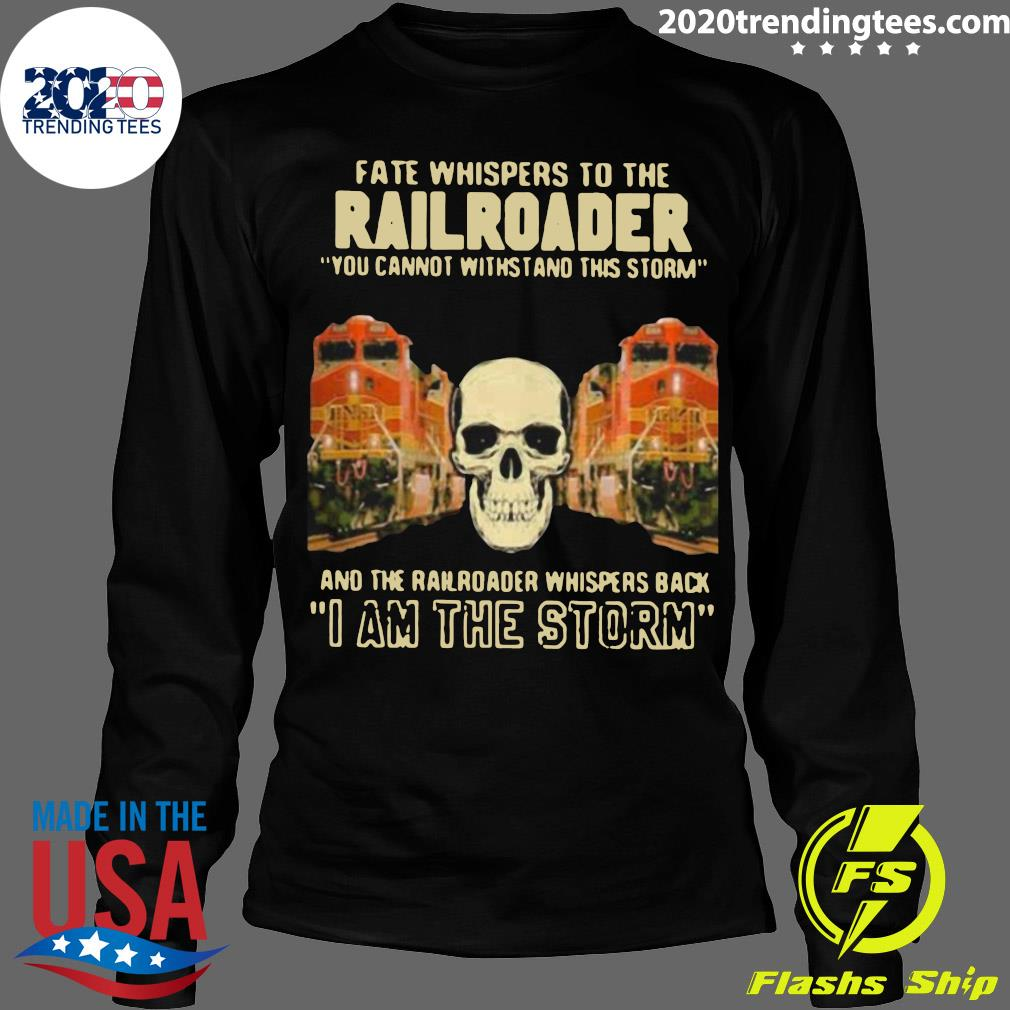 Skull Fate Whispers To The Bnsf Railroader You Cannot Withstand The Storm And The Railroad Back I Am The Storm Shirt Longsleeve
