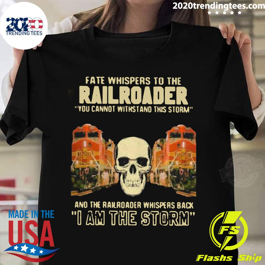 Skull Fate Whispers To The Bnsf Railroader You Cannot Withstand The Storm And The Railroad Back I Am The Storm Shirt