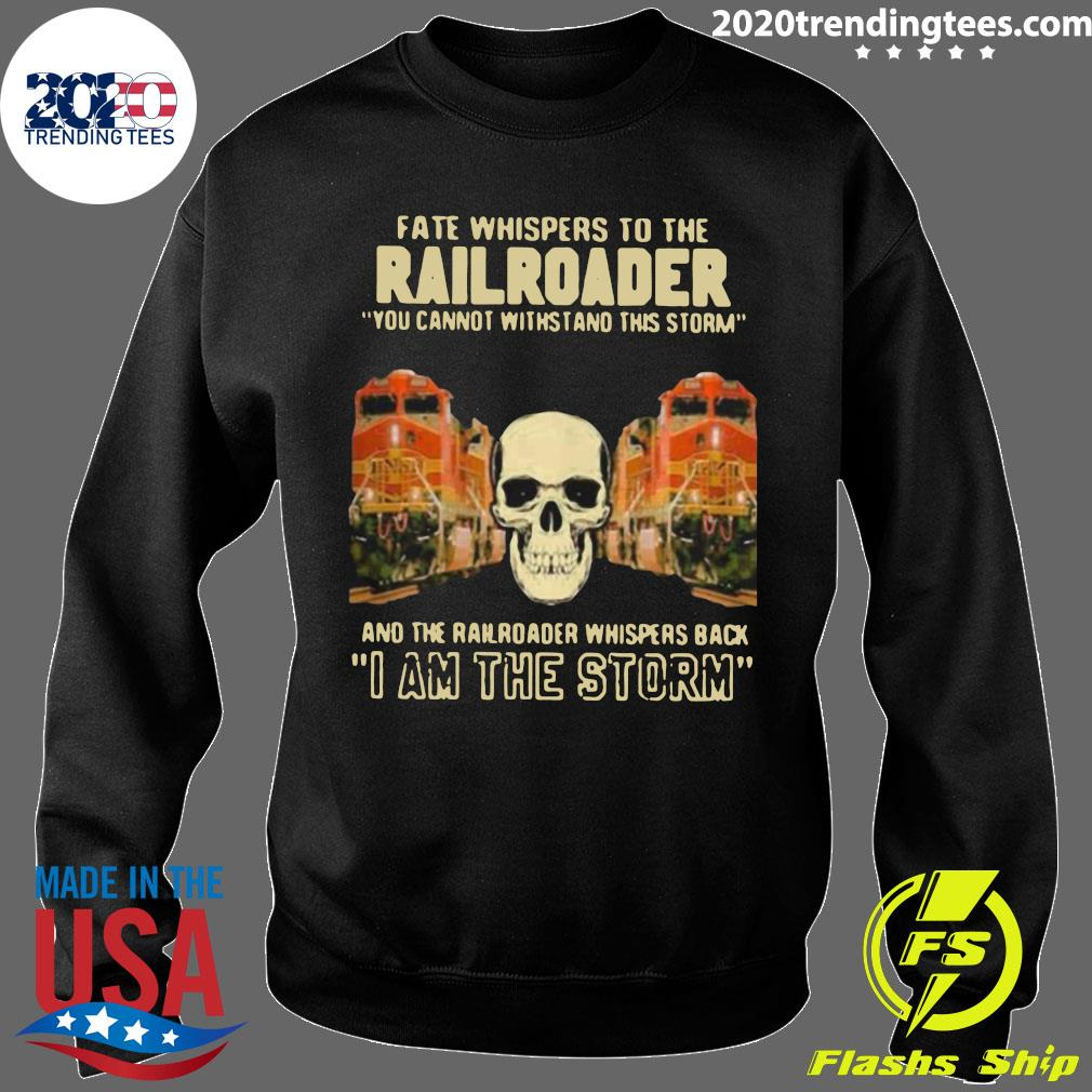 Skull Fate Whispers To The Bnsf Railroader You Cannot Withstand The Storm And The Railroad Back I Am The Storm Shirt Sweater