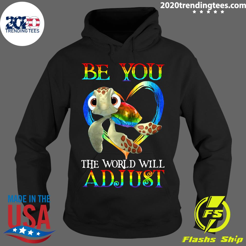 Turtle Be You The World Will Adjust Shirt Hoodie